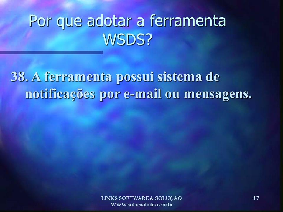 LINKS SOFTWARE & SOLUÇÃO WWW.solucaolinks.com.br 17 Por que adotar a ferramenta WSDS? 38. A ferramenta possui sistema de notificações por e-mail ou me