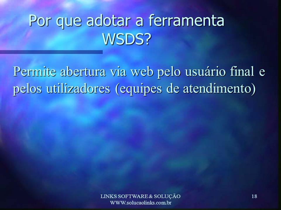 LINKS SOFTWARE & SOLUÇÃO WWW.solucaolinks.com.br 18 Por que adotar a ferramenta WSDS? Permite abertura via web pelo usuário final e pelos utilizadores