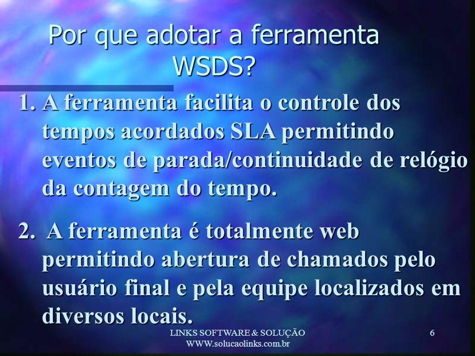 LINKS SOFTWARE & SOLUÇÃO WWW.solucaolinks.com.br 6 Por que adotar a ferramenta WSDS? 1.A ferramenta facilita o controle dos tempos acordados SLA permi