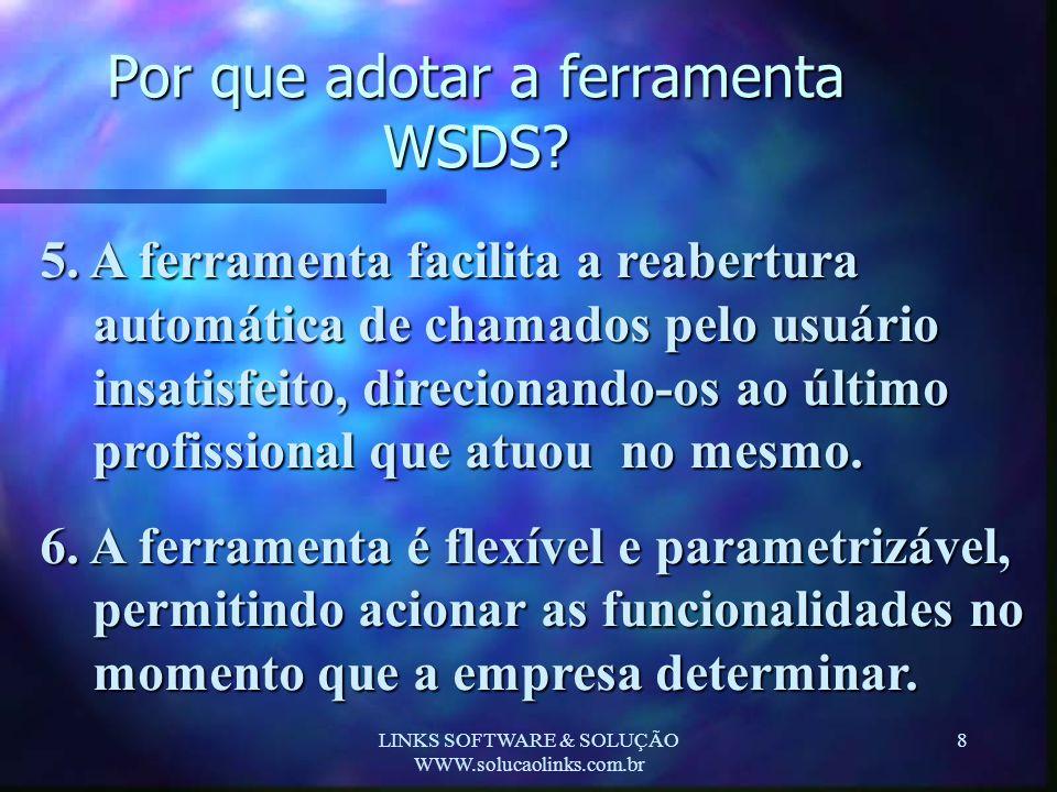 LINKS SOFTWARE & SOLUÇÃO WWW.solucaolinks.com.br 8 Por que adotar a ferramenta WSDS? 5. A ferramenta facilita a reabertura automática de chamados pelo