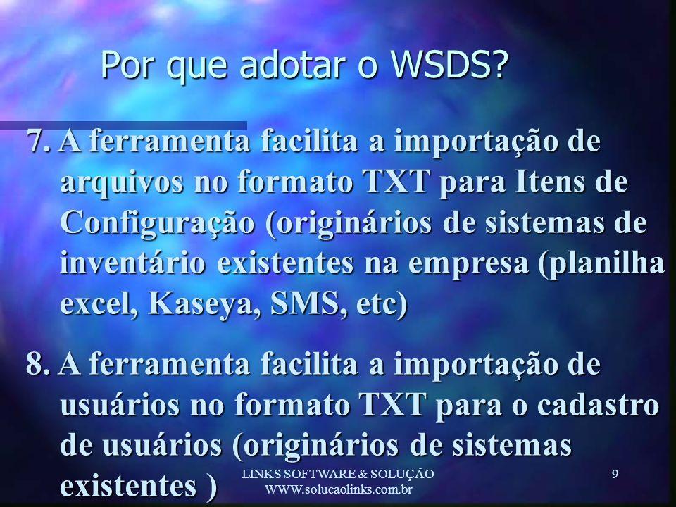 LINKS SOFTWARE & SOLUÇÃO WWW.solucaolinks.com.br 9 Por que adotar o WSDS? 7. A ferramenta facilita a importação de arquivos no formato TXT para Itens