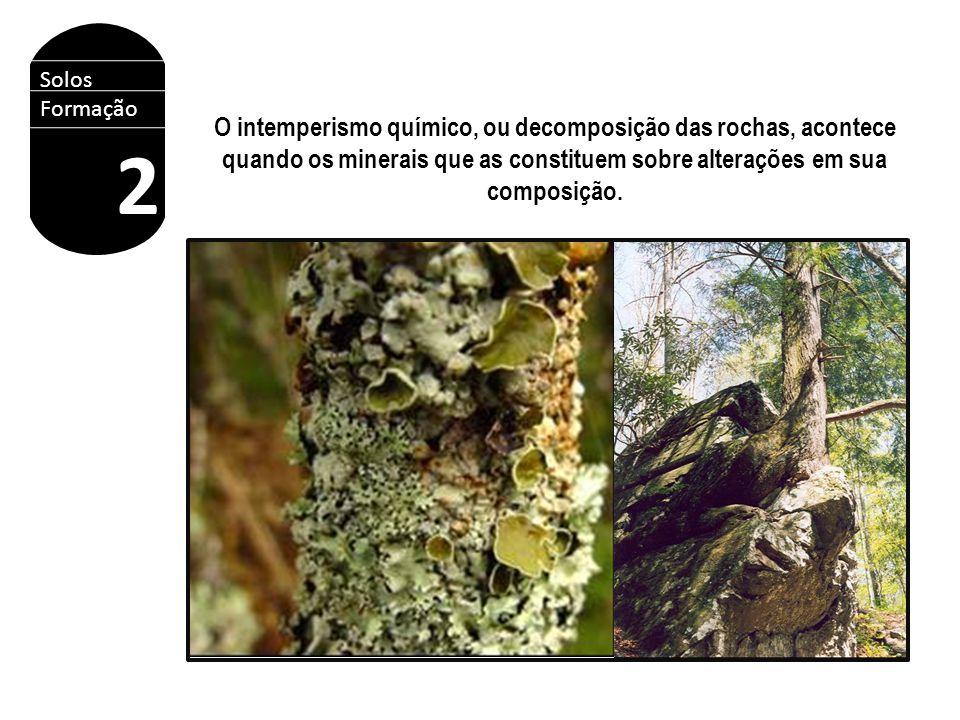 Solos Formação 2 O intemperismo químico, ou decomposição das rochas, acontece quando os minerais que as constituem sobre alterações em sua composição.