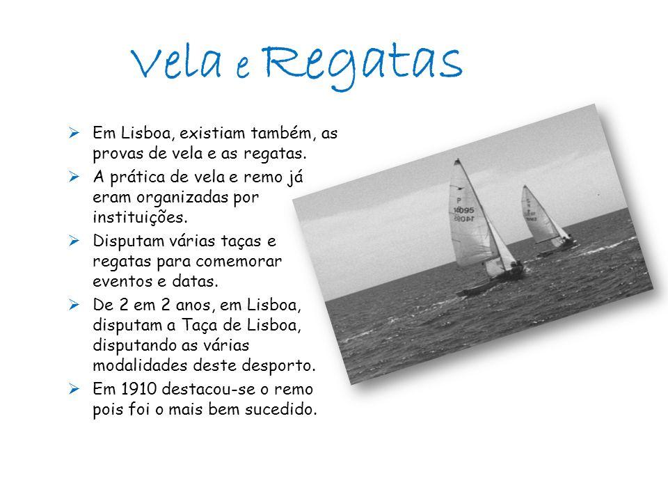  Em Lisboa, existiam também, as provas de vela e as regatas.  A prática de vela e remo já eram organizadas por instituições.  Disputam várias taças
