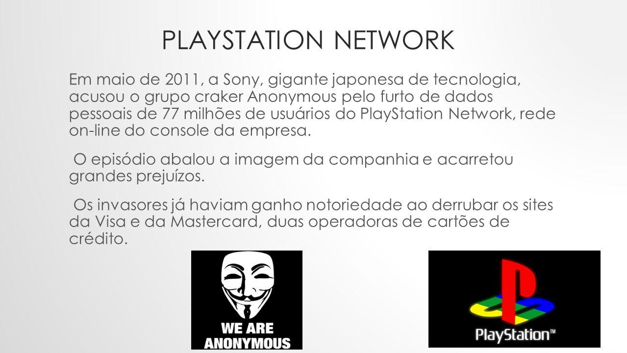PLAYSTATION NETWORK Em maio de 2011, a Sony, gigante japonesa de tecnologia, acusou o grupo craker Anonymous pelo furto de dados pessoais de 77 milhões de usuários do PlayStation Network, rede on-line do console da empresa.
