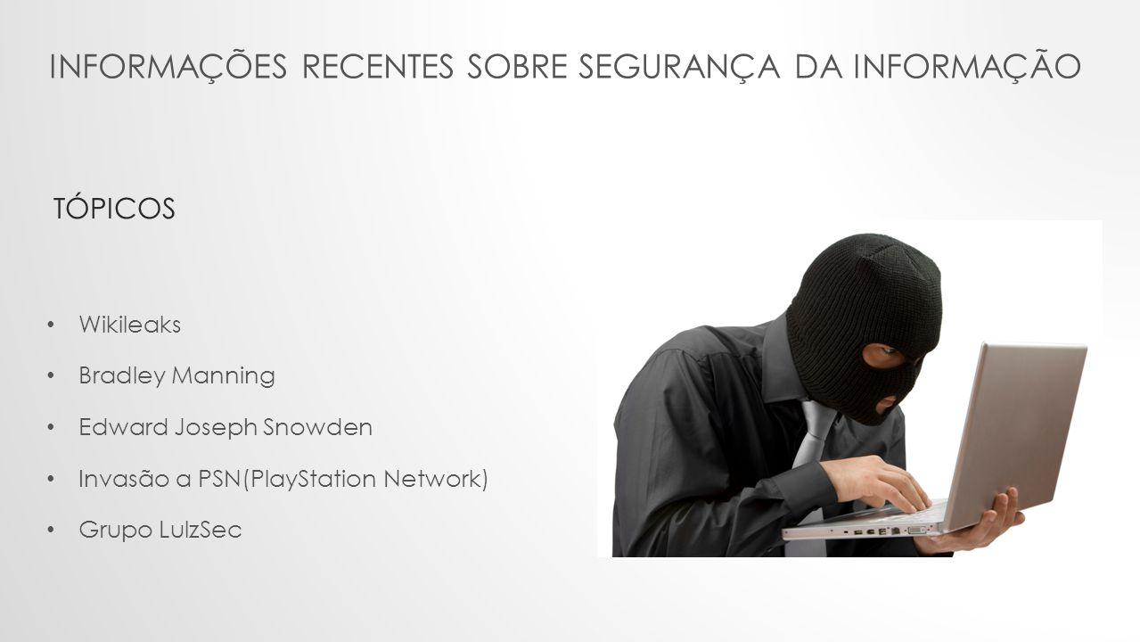 INFORMAÇÕES RECENTES SOBRE SEGURANÇA DA INFORMAÇÃO • Wikileaks • Bradley Manning • Edward Joseph Snowden • Invasão a PSN(PlayStation Network) • Grupo LulzSec TÓPICOS