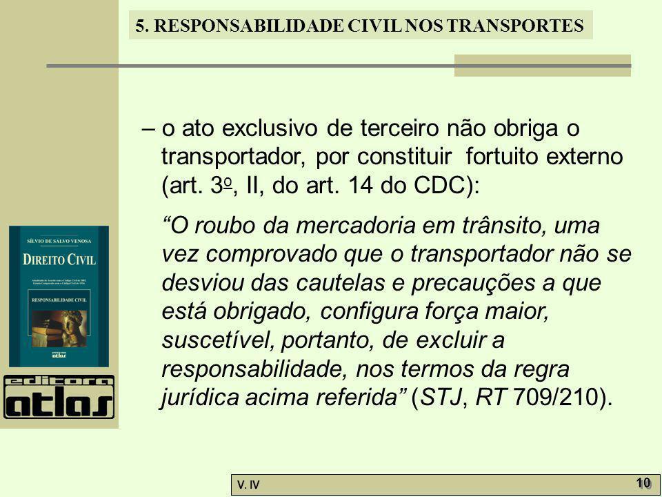 5. RESPONSABILIDADE CIVIL NOS TRANSPORTES V. IV 10 – o ato exclusivo de terceiro não obriga o transportador, por constituir fortuito externo (art. 3 o