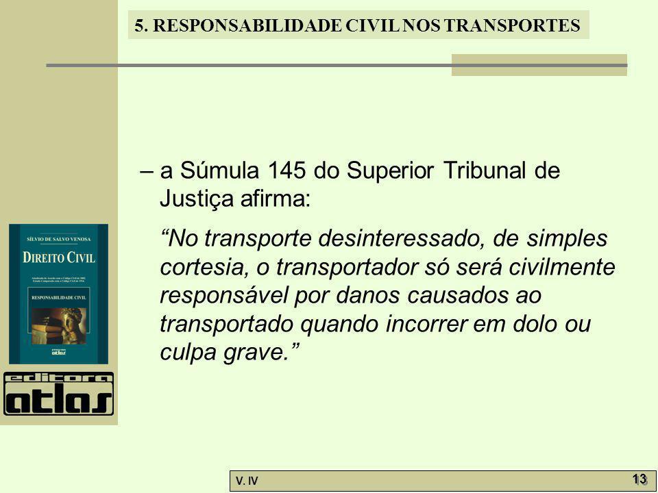 """5. RESPONSABILIDADE CIVIL NOS TRANSPORTES V. IV 13 – a Súmula 145 do Superior Tribunal de Justiça afirma: """"No transporte desinteressado, de simples co"""