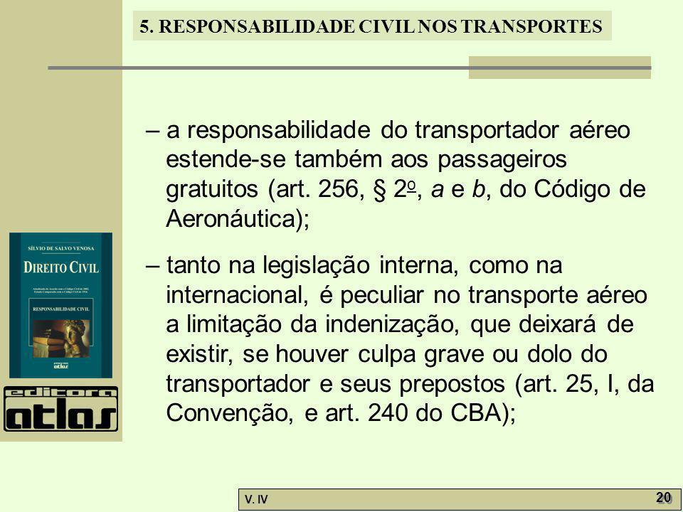5. RESPONSABILIDADE CIVIL NOS TRANSPORTES V. IV 20 – a responsabilidade do transportador aéreo estende-se também aos passageiros gratuitos (art. 256,