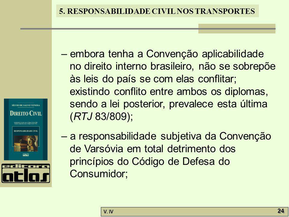 5. RESPONSABILIDADE CIVIL NOS TRANSPORTES V. IV 24 – embora tenha a Convenção aplicabilidade no direito interno brasileiro, não se sobrepõe às leis do