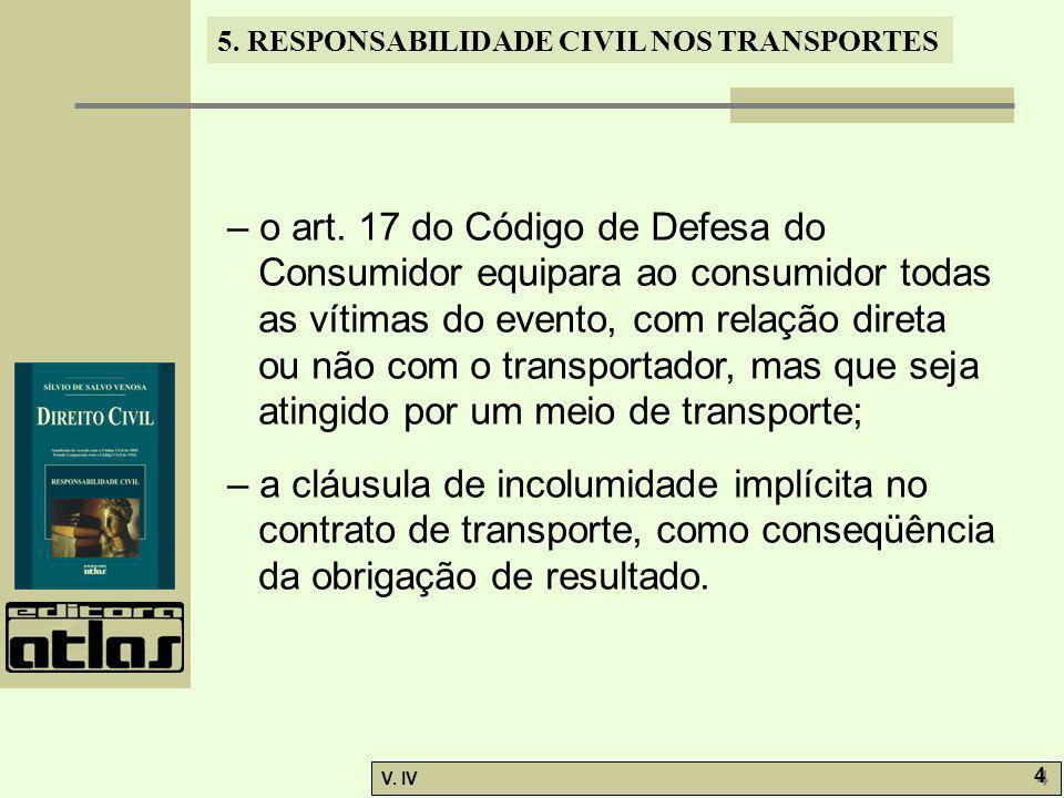 5. RESPONSABILIDADE CIVIL NOS TRANSPORTES V. IV 4 4 – o art. 17 do Código de Defesa do Consumidor equipara ao consumidor todas as vítimas do evento, c