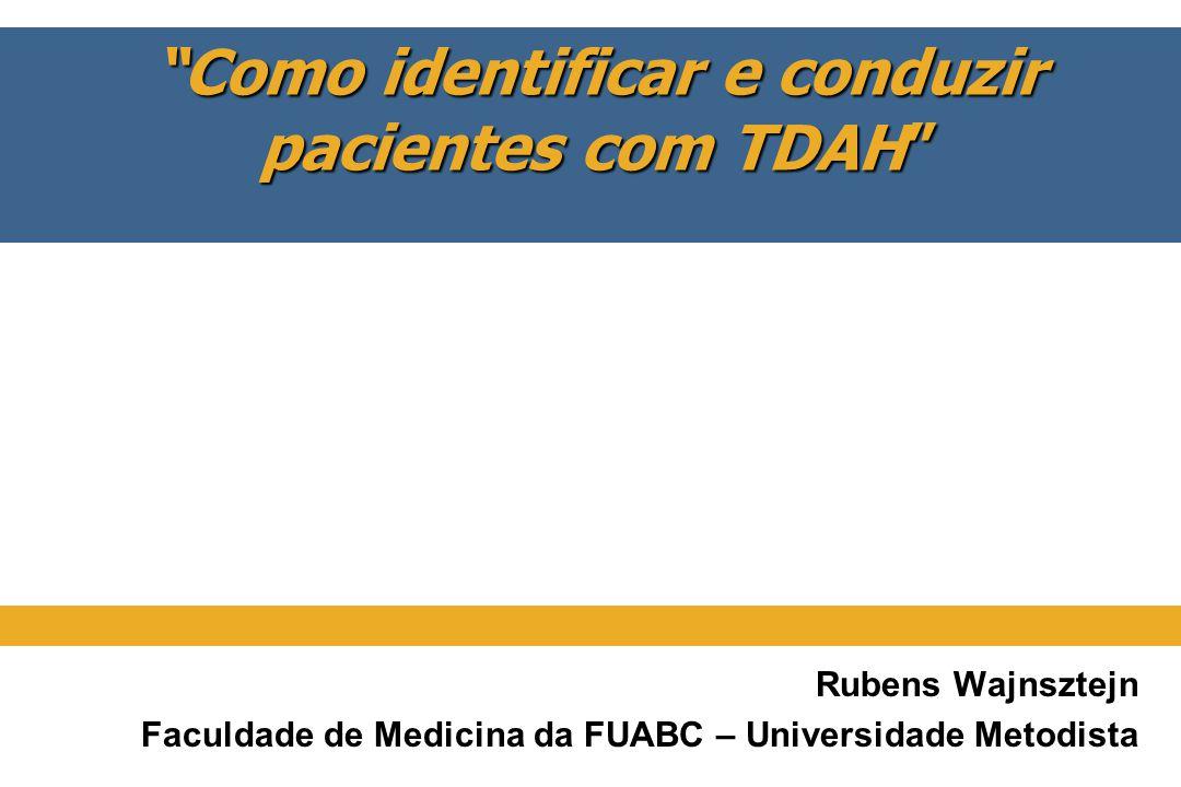 Como identificar e conduzir pacientes com TDAH Rubens Wajnsztejn Faculdade de Medicina da FUABC – Universidade Metodista