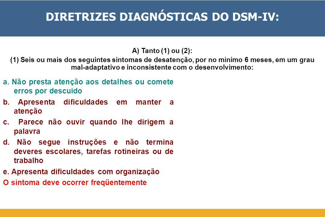 DIRETRIZES DIAGNÓSTICAS DO DSM-IV: a. Não presta atenção aos detalhes ou comete erros por descuido b. Apresenta dificuldades em manter a atenção c. Pa