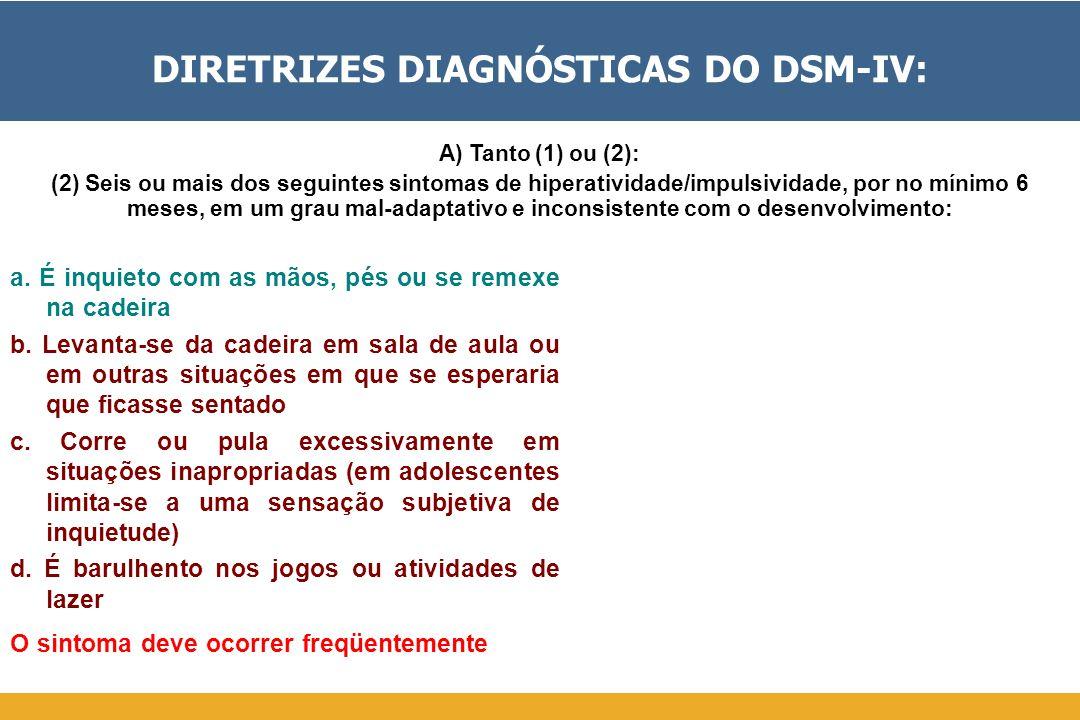 DIRETRIZES DIAGNÓSTICAS DO DSM-IV: a. É inquieto com as mãos, pés ou se remexe na cadeira b. Levanta-se da cadeira em sala de aula ou em outras situaç