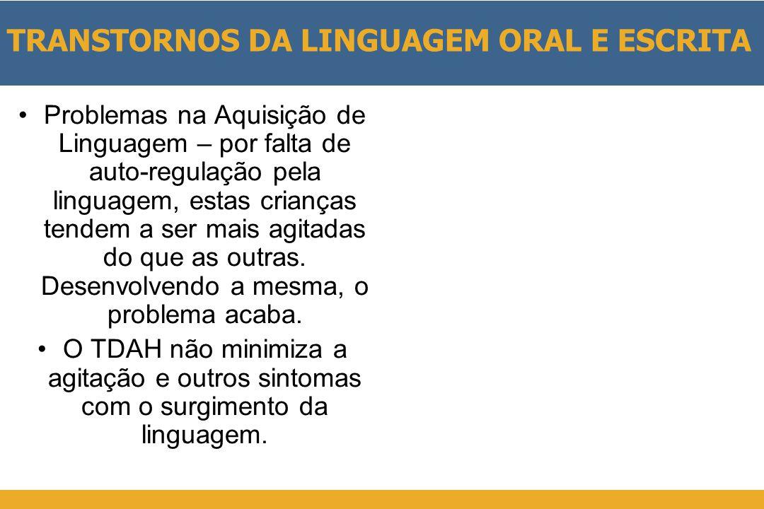 TRANSTORNOS DA LINGUAGEM ORAL E ESCRITA •Problemas na Aquisição de Linguagem – por falta de auto-regulação pela linguagem, estas crianças tendem a ser mais agitadas do que as outras.