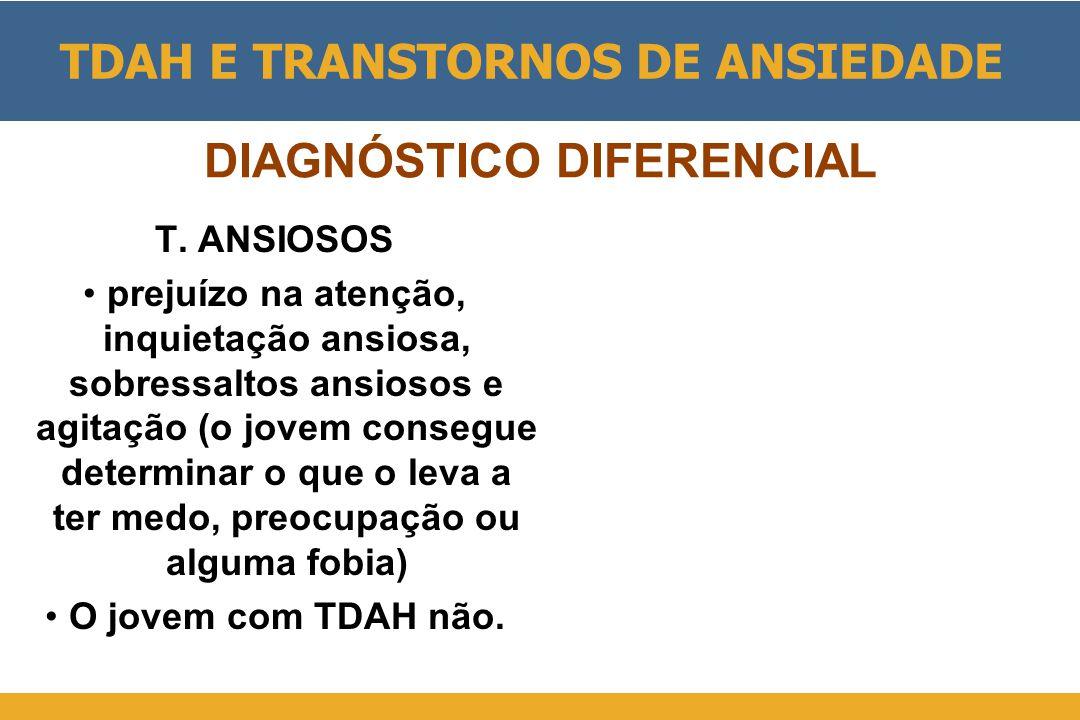 DIAGNÓSTICO DIFERENCIAL T. ANSIOSOS •prejuízo na atenção, inquietação ansiosa, sobressaltos ansiosos e agitação (o jovem consegue determinar o que o l