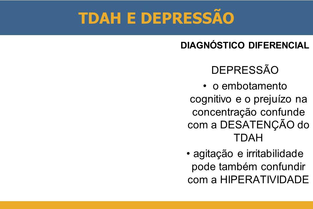 TDAH E DEPRESSÃO DEPRESSÃO • o embotamento cognitivo e o prejuízo na concentração confunde com a DESATENÇÃO do TDAH •agitação e irritabilidade pode também confundir com a HIPERATIVIDADE DIAGNÓSTICO DIFERENCIAL