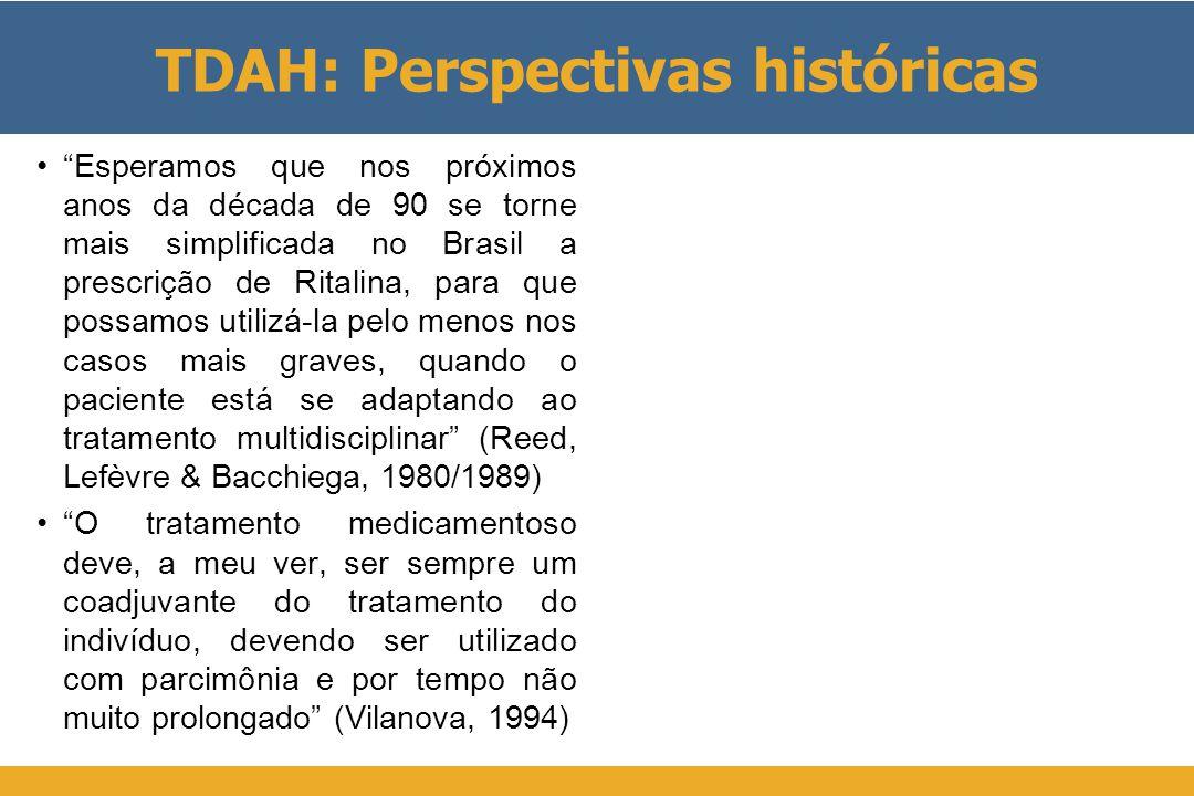 TDAH: Perspectivas históricas • Esperamos que nos próximos anos da década de 90 se torne mais simplificada no Brasil a prescrição de Ritalina, para que possamos utilizá-la pelo menos nos casos mais graves, quando o paciente está se adaptando ao tratamento multidisciplinar (Reed, Lefèvre & Bacchiega, 1980/1989) • O tratamento medicamentoso deve, a meu ver, ser sempre um coadjuvante do tratamento do indivíduo, devendo ser utilizado com parcimônia e por tempo não muito prolongado (Vilanova, 1994)