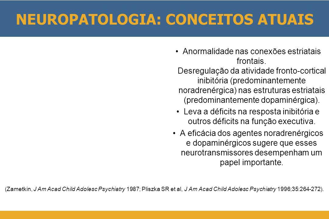 NEUROPATOLOGIA: CONCEITOS ATUAIS •Anormalidade nas conexões estriatais frontais. Desregulação da atividade fronto-cortical inibitória (predominantemen