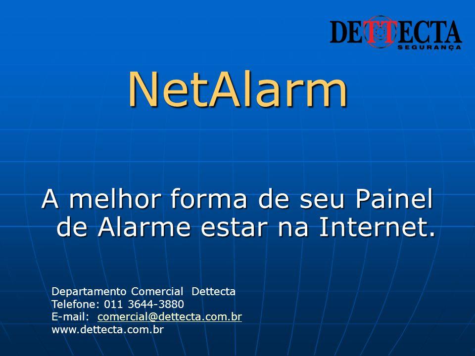 NetAlarm A melhor forma de seu Painel de Alarme estar na Internet. Departamento Comercial Dettecta Telefone: 011 3644-3880 E-mail: comercial@dettecta.