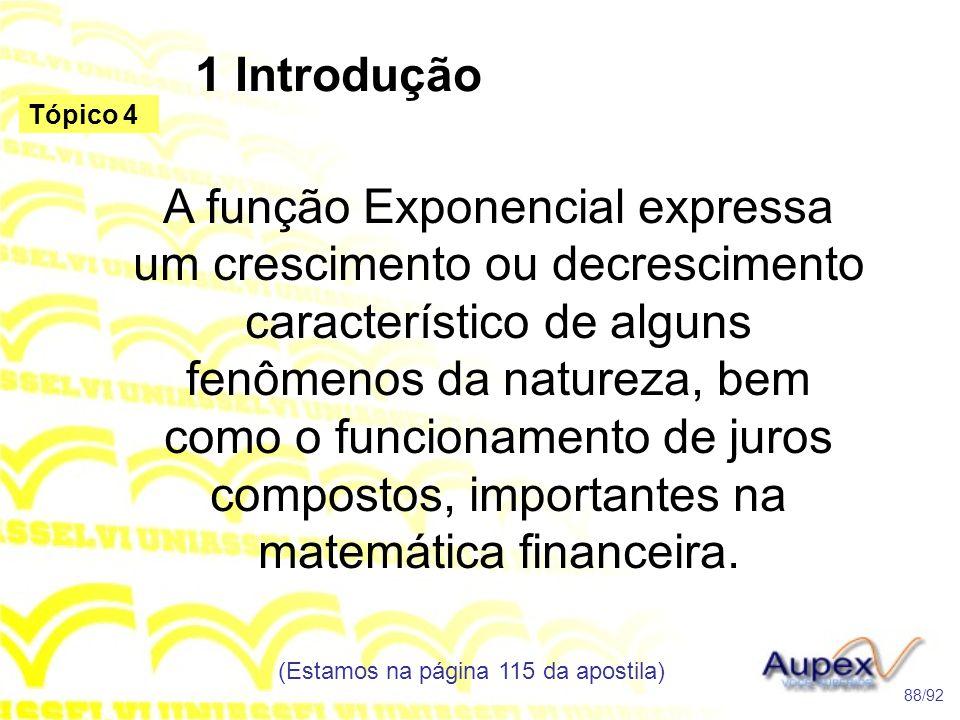 1 Introdução (Estamos na página 115 da apostila) 88/92 Tópico 4 A função Exponencial expressa um crescimento ou decrescimento característico de alguns fenômenos da natureza, bem como o funcionamento de juros compostos, importantes na matemática financeira.