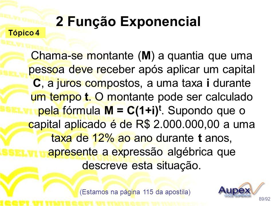 2 Função Exponencial (Estamos na página 115 da apostila) 89/92 Tópico 4 Chama-se montante (M) a quantia que uma pessoa deve receber após aplicar um capital C, a juros compostos, a uma taxa i durante um tempo t.