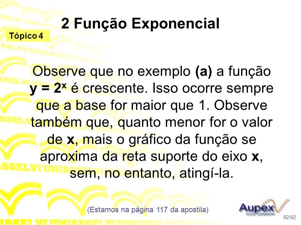 2 Função Exponencial (Estamos na página 117 da apostila) 92/92 Tópico 4 Observe que no exemplo (a) a função y = 2 x é crescente.