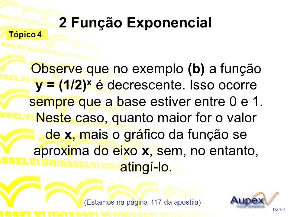 2 Função Exponencial (Estamos na página 117 da apostila) 92/92 Tópico 4 Observe que no exemplo (b) a função y = (1/2) x é decrescente.