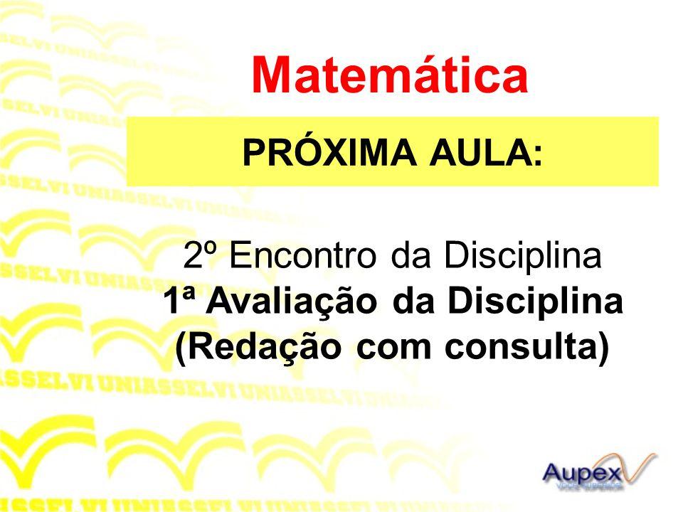 PRÓXIMA AULA: Matemática 2º Encontro da Disciplina 1ª Avaliação da Disciplina (Redação com consulta)