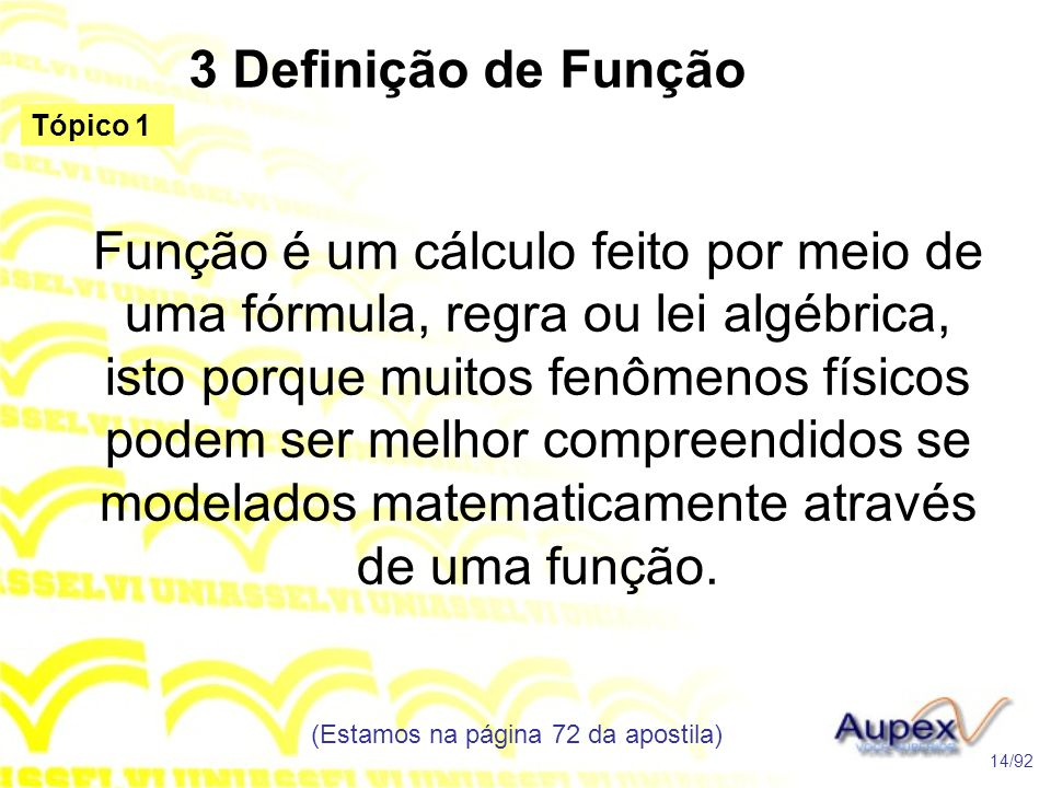 3 Definição de Função Função é um cálculo feito por meio de uma fórmula, regra ou lei algébrica, isto porque muitos fenômenos físicos podem ser melhor compreendidos se modelados matematicamente através de uma função.