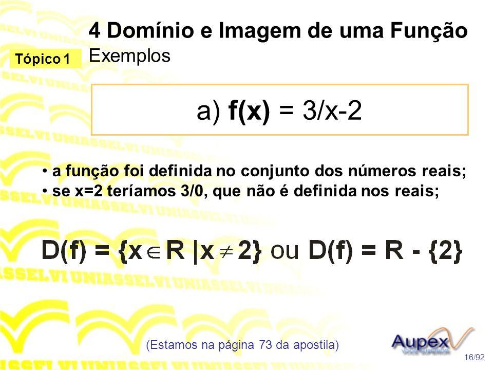 4 Domínio e Imagem de uma Função Exemplos a) f(x) = 3/x-2 (Estamos na página 73 da apostila) 16/92 Tópico 1 • a função foi definida no conjunto dos números reais; • se x=2 teríamos 3/0, que não é definida nos reais;