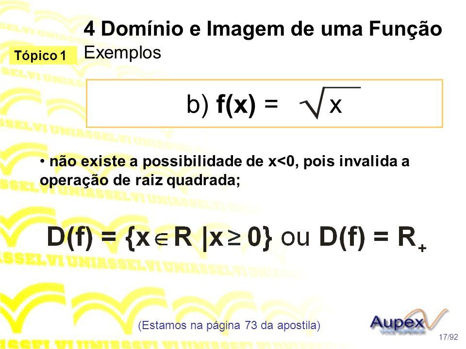 4 Domínio e Imagem de uma Função Exemplos b) f(x) = x (Estamos na página 73 da apostila) 17/92 Tópico 1 • não existe a possibilidade de x<0, pois invalida a operação de raiz quadrada;