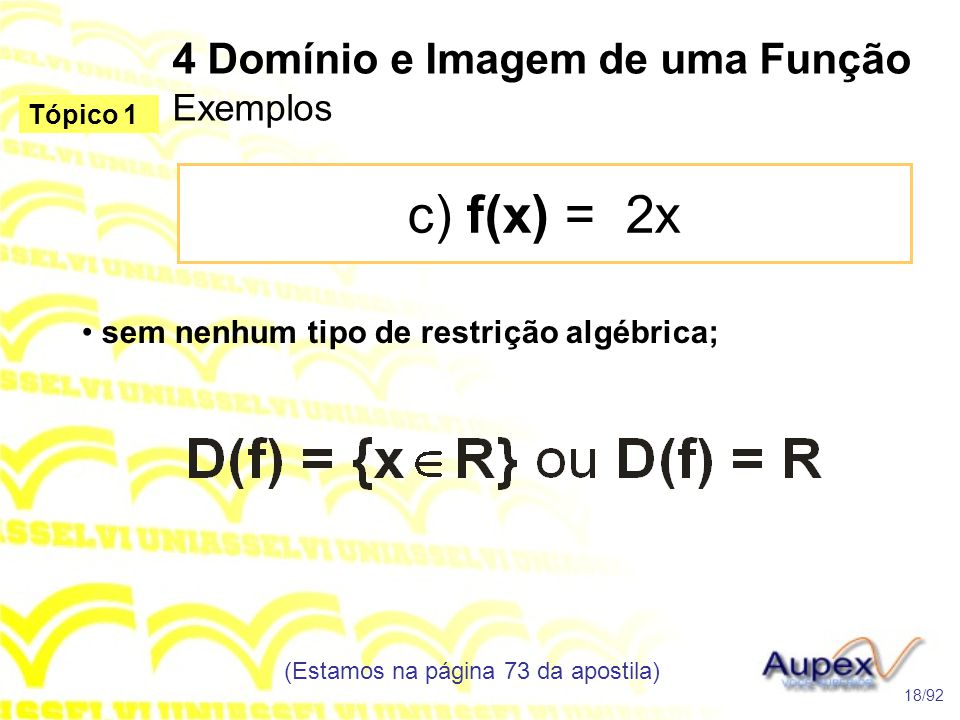 4 Domínio e Imagem de uma Função Exemplos c) f(x) = 2x (Estamos na página 73 da apostila) 18/92 Tópico 1 • sem nenhum tipo de restrição algébrica;