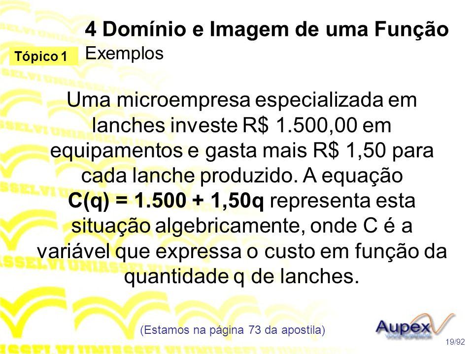 4 Domínio e Imagem de uma Função Exemplos (Estamos na página 73 da apostila) 19/92 Tópico 1 Uma microempresa especializada em lanches investe R$ 1.500,00 em equipamentos e gasta mais R$ 1,50 para cada lanche produzido.