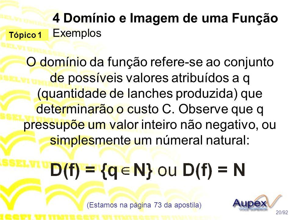 4 Domínio e Imagem de uma Função Exemplos (Estamos na página 73 da apostila) 20/92 Tópico 1 O domínio da função refere-se ao conjunto de possíveis valores atribuídos a q (quantidade de lanches produzida) que determinarão o custo C.