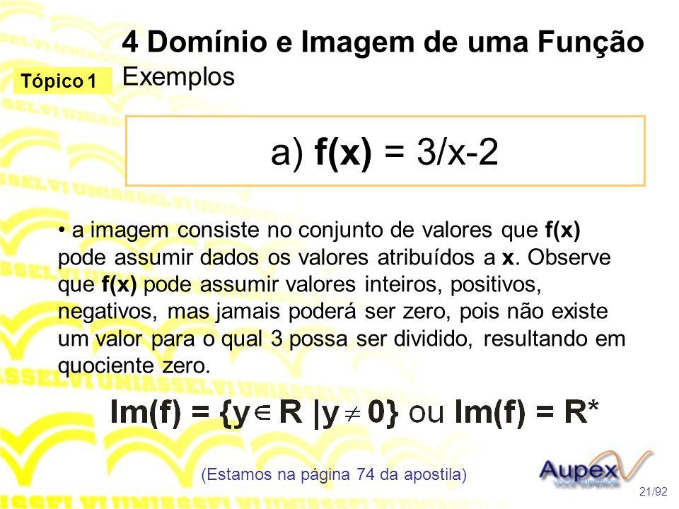 4 Domínio e Imagem de uma Função Exemplos a) f(x) = 3/x-2 (Estamos na página 74 da apostila) 21/92 Tópico 1 • a imagem consiste no conjunto de valores que f(x) pode assumir dados os valores atribuídos a x.