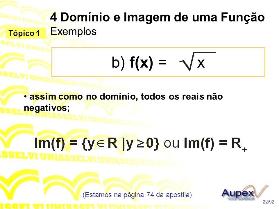 4 Domínio e Imagem de uma Função Exemplos b) f(x) = x (Estamos na página 74 da apostila) 22/92 Tópico 1 • assim como no domínio, todos os reais não negativos;