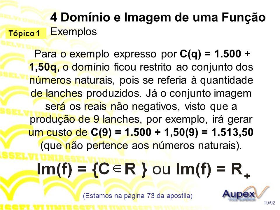 4 Domínio e Imagem de uma Função Exemplos (Estamos na página 73 da apostila) 19/92 Tópico 1 Para o exemplo expresso por C(q) = 1.500 + 1,50q, o domínio ficou restrito ao conjunto dos números naturais, pois se referia à quantidade de lanches produzidos.