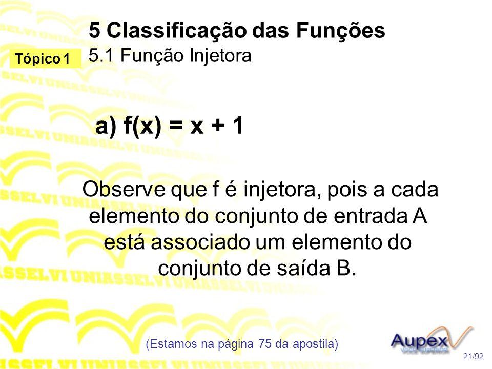 5 Classificação das Funções 5.1 Função Injetora (Estamos na página 75 da apostila) 21/92 Tópico 1 a) f(x) = x + 1 Observe que f é injetora, pois a cada elemento do conjunto de entrada A está associado um elemento do conjunto de saída B.