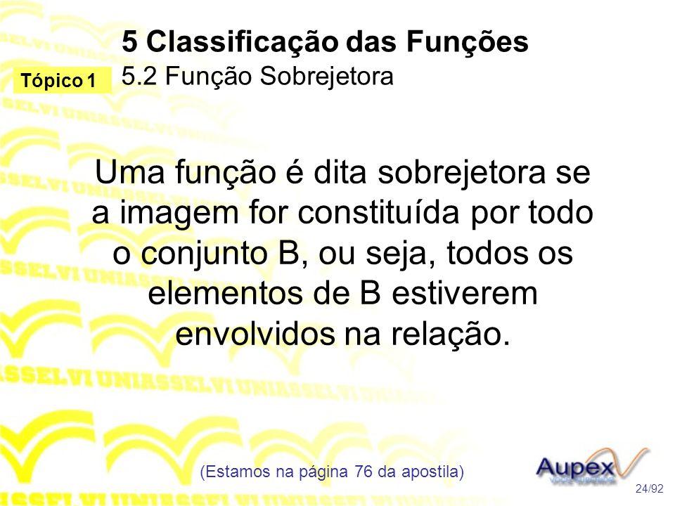 5 Classificação das Funções 5.2 Função Sobrejetora (Estamos na página 76 da apostila) 24/92 Tópico 1 Uma função é dita sobrejetora se a imagem for constituída por todo o conjunto B, ou seja, todos os elementos de B estiverem envolvidos na relação.