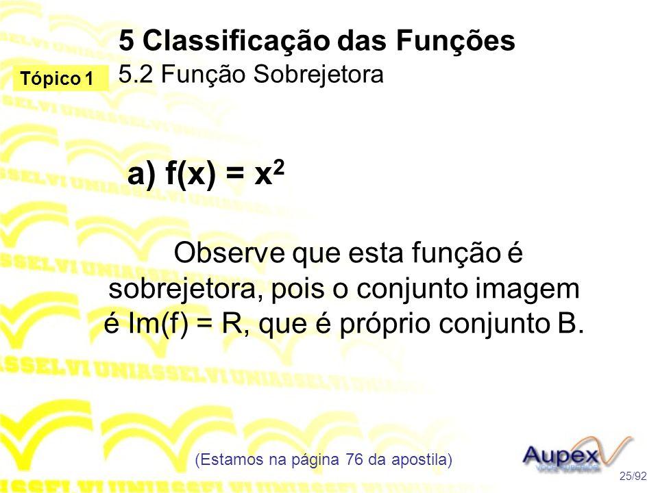 5 Classificação das Funções 5.2 Função Sobrejetora (Estamos na página 76 da apostila) 25/92 Tópico 1 a) f(x) = x 2 Observe que esta função é sobrejetora, pois o conjunto imagem é Im(f) = R, que é próprio conjunto B.