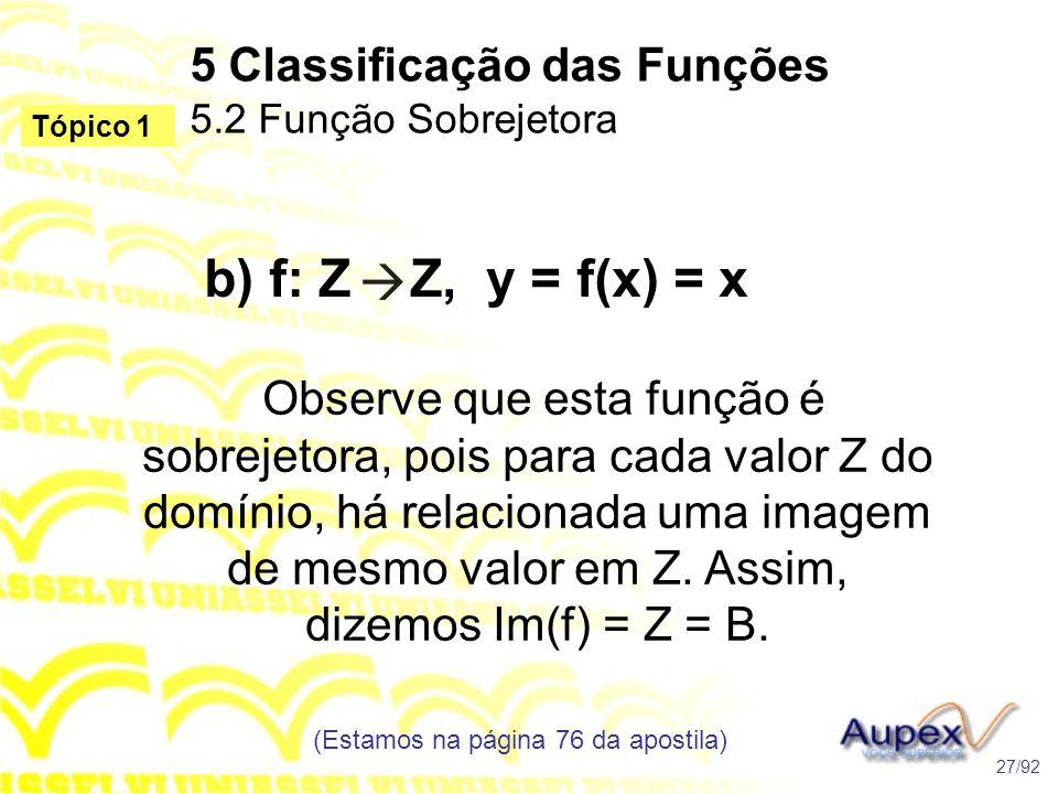 5 Classificação das Funções 5.2 Função Sobrejetora (Estamos na página 76 da apostila) 27/92 Tópico 1 b) f: Z Z, y = f(x) = x Observe que esta função é sobrejetora, pois para cada valor Z do domínio, há relacionada uma imagem de mesmo valor em Z.