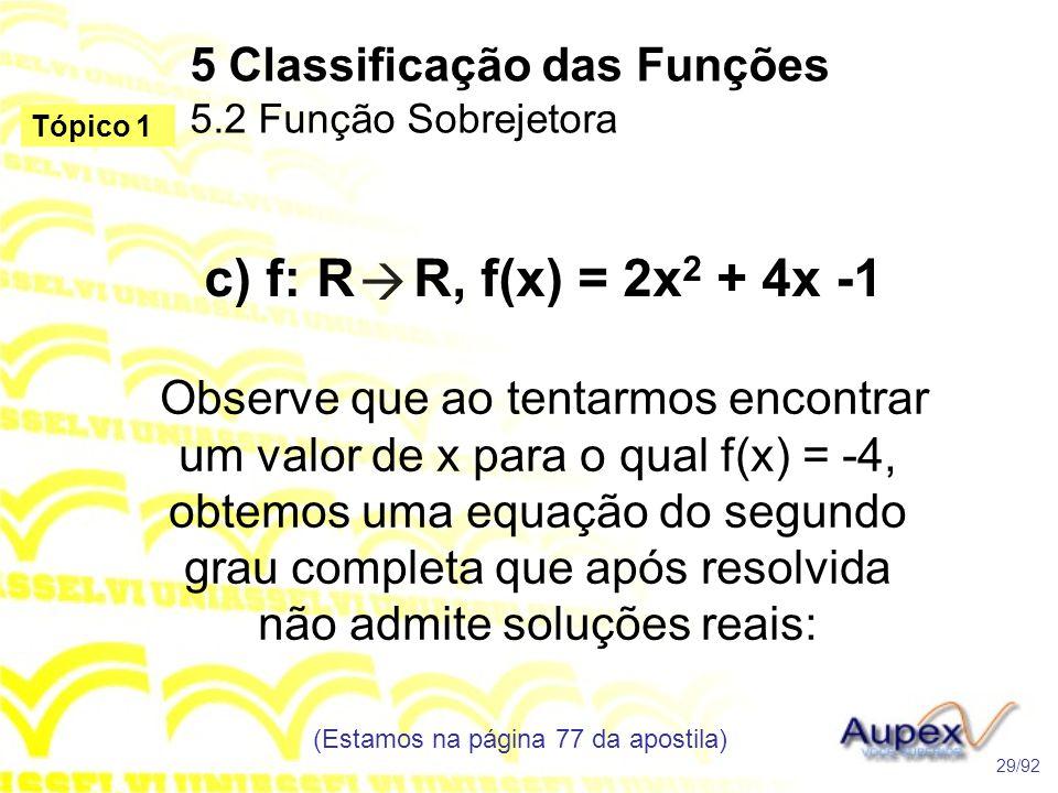 5 Classificação das Funções 5.2 Função Sobrejetora (Estamos na página 77 da apostila) 29/92 Tópico 1 c) f: R R, f(x) = 2x 2 + 4x -1 Observe que ao tentarmos encontrar um valor de x para o qual f(x) = -4, obtemos uma equação do segundo grau completa que após resolvida não admite soluções reais: