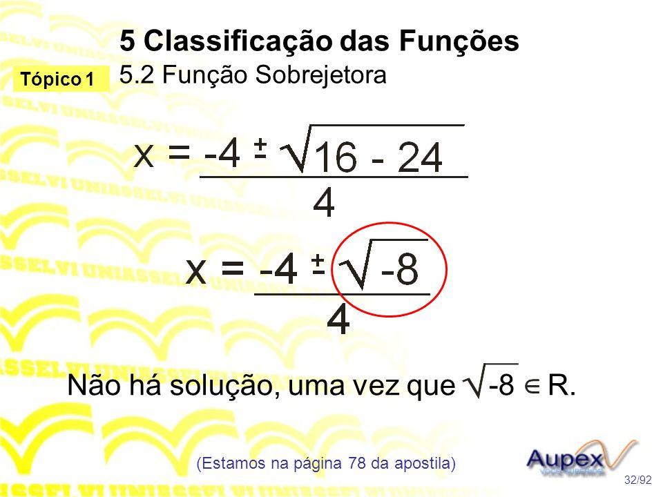 5 Classificação das Funções 5.2 Função Sobrejetora (Estamos na página 78 da apostila) 32/92 Tópico 1 Não há solução, uma vez que -8 R.