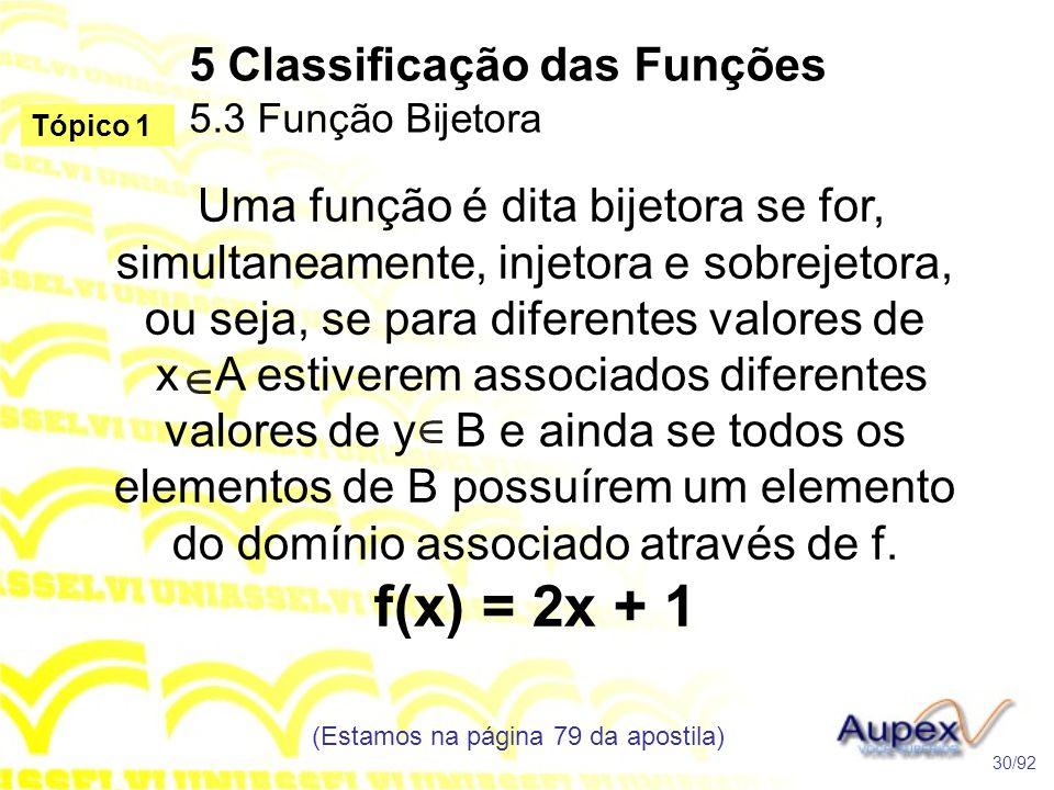 5 Classificação das Funções 5.3 Função Bijetora (Estamos na página 79 da apostila) 30/92 Tópico 1 Uma função é dita bijetora se for, simultaneamente, injetora e sobrejetora, ou seja, se para diferentes valores de x A estiverem associados diferentes valores de y B e ainda se todos os elementos de B possuírem um elemento do domínio associado através de f.