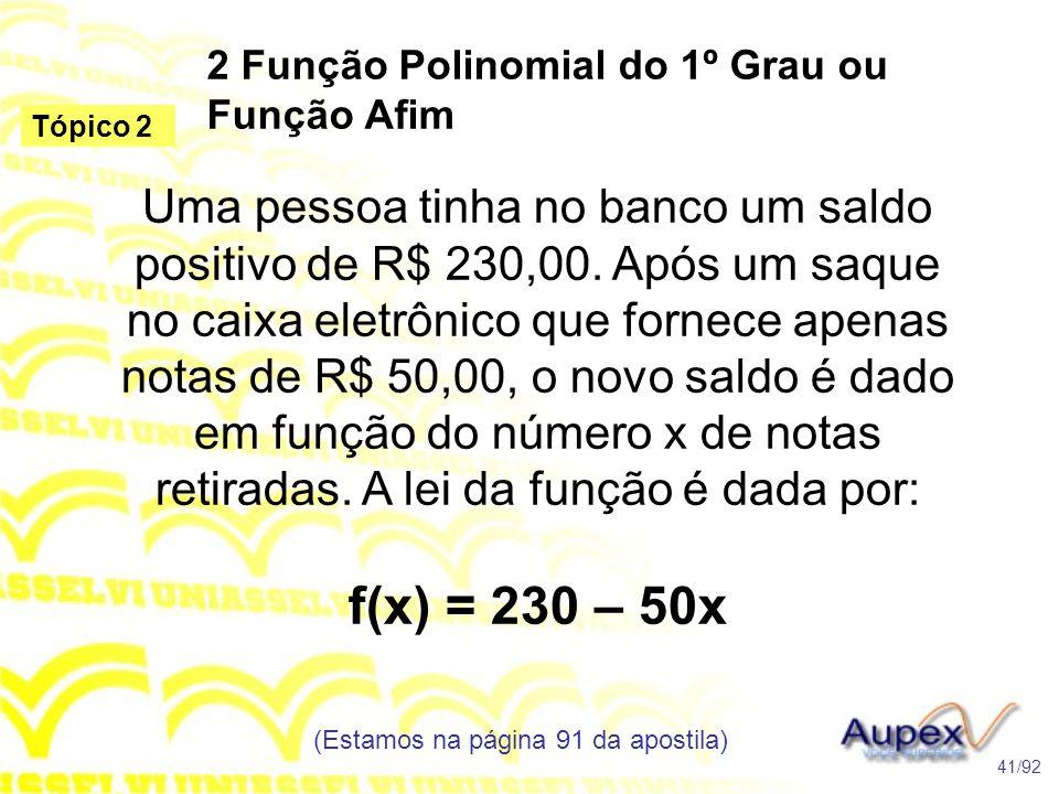 2 Função Polinomial do 1º Grau ou Função Afim (Estamos na página 91 da apostila) 41/92 Tópico 2 Uma pessoa tinha no banco um saldo positivo de R$ 230,00.