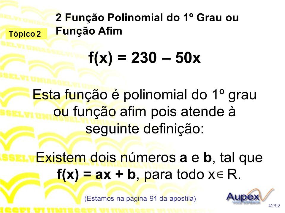 2 Função Polinomial do 1º Grau ou Função Afim (Estamos na página 91 da apostila) 42/92 Tópico 2 f(x) = 230 – 50x Esta função é polinomial do 1º grau ou função afim pois atende à seguinte definição: Existem dois números a e b, tal que f(x) = ax + b, para todo x R.