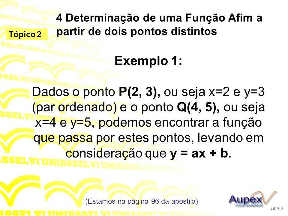 4 Determinação de uma Função Afim a partir de dois pontos distintos (Estamos na página 96 da apostila) 50/92 Tópico 2 Exemplo 1: Dados o ponto P(2, 3), ou seja x=2 e y=3 (par ordenado) e o ponto Q(4, 5), ou seja x=4 e y=5, podemos encontrar a função que passa por estes pontos, levando em consideração que y = ax + b.