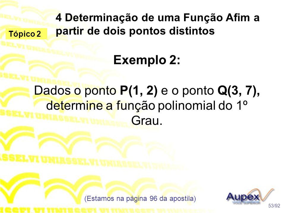 4 Determinação de uma Função Afim a partir de dois pontos distintos (Estamos na página 96 da apostila) 53/92 Tópico 2 Exemplo 2: Dados o ponto P(1, 2) e o ponto Q(3, 7), determine a função polinomial do 1º Grau.