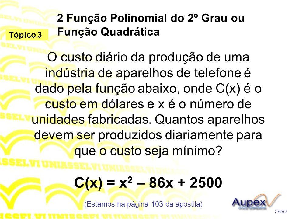 2 Função Polinomial do 2º Grau ou Função Quadrática (Estamos na página 103 da apostila) 59/92 Tópico 3 O custo diário da produção de uma indústria de aparelhos de telefone é dado pela função abaixo, onde C(x) é o custo em dólares e x é o número de unidades fabricadas.