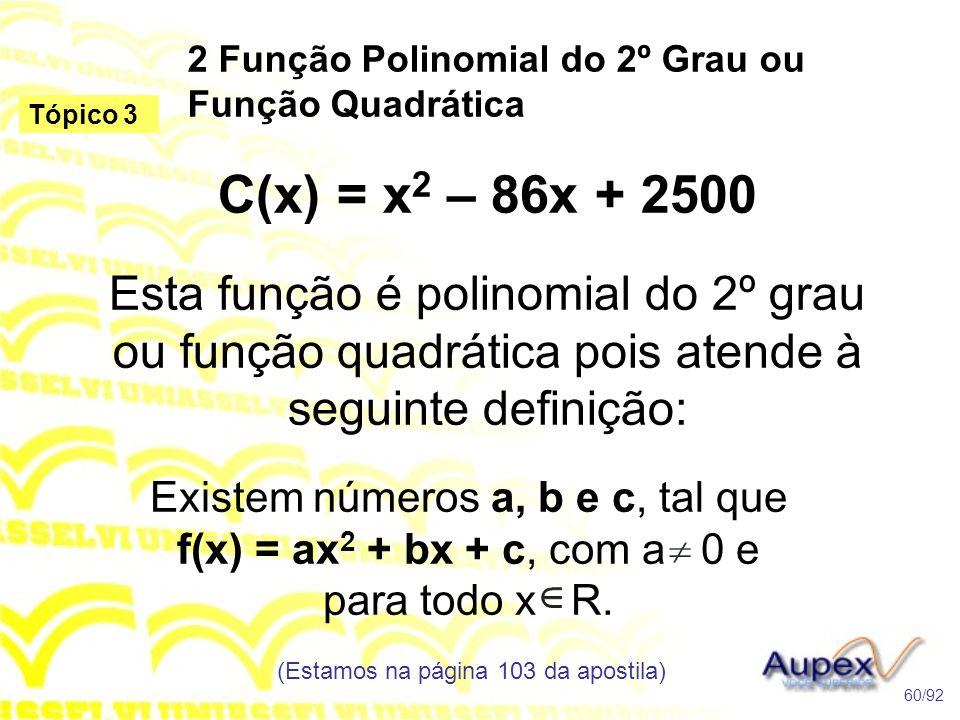 2 Função Polinomial do 2º Grau ou Função Quadrática (Estamos na página 103 da apostila) 60/92 Tópico 3 C(x) = x 2 – 86x + 2500 Esta função é polinomial do 2º grau ou função quadrática pois atende à seguinte definição: Existem números a, b e c, tal que f(x) = ax 2 + bx + c, com a 0 e para todo x R.